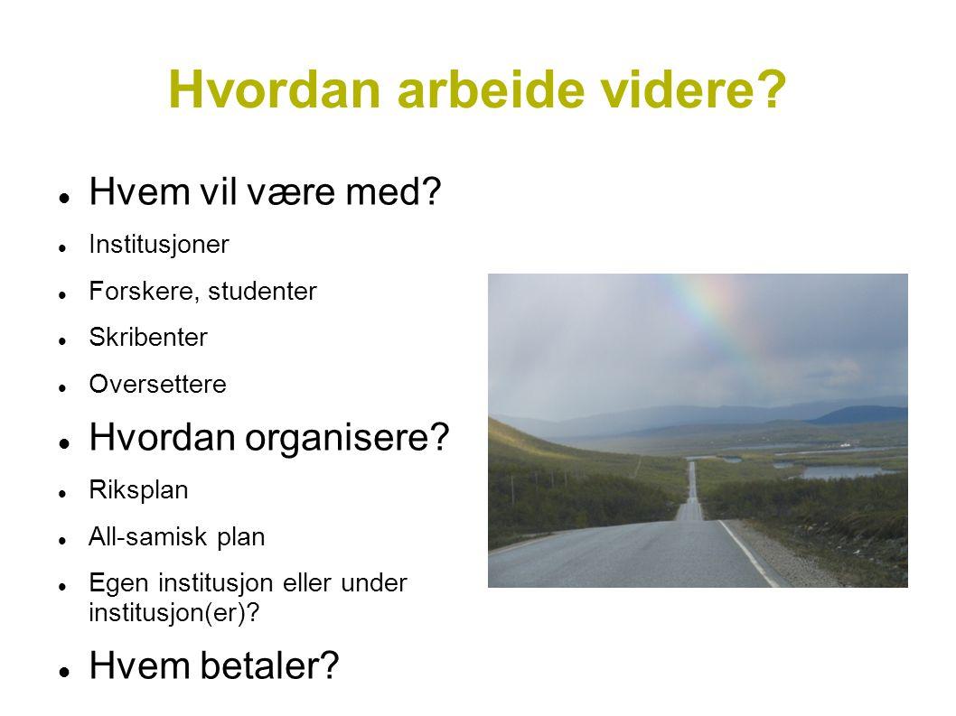 Hvordan arbeide videre? Hvem vil være med? Institusjoner Forskere, studenter Skribenter Oversettere Hvordan organisere? Riksplan All-samisk plan Egen