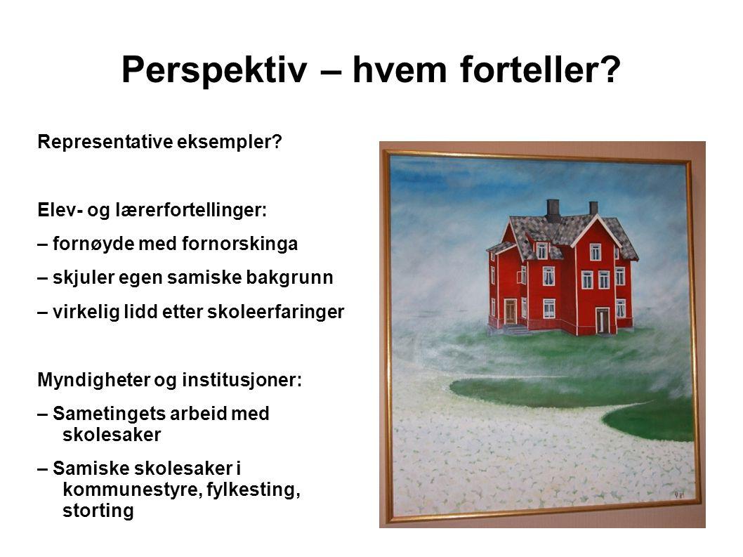 Perspektiv – hvem forteller? Representative eksempler? Elev- og lærerfortellinger: – fornøyde med fornorskinga – skjuler egen samiske bakgrunn – virke