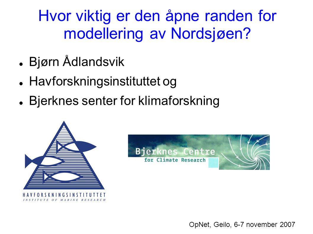 Hvor viktig er den åpne randen for modellering av Nordsjøen? OpNet, Geilo, 6-7 november 2007 Bjørn Ådlandsvik Havforskningsinstituttet og Bjerknes sen