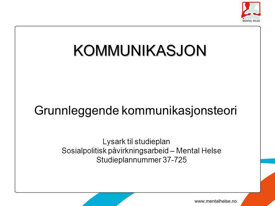 KOMMUNIKASJON Grunnleggende kommunikasjonsteori Lysark til studieplan Sosialpolitisk påvirkningsarbeid – Mental Helse Studieplannummer 37-725