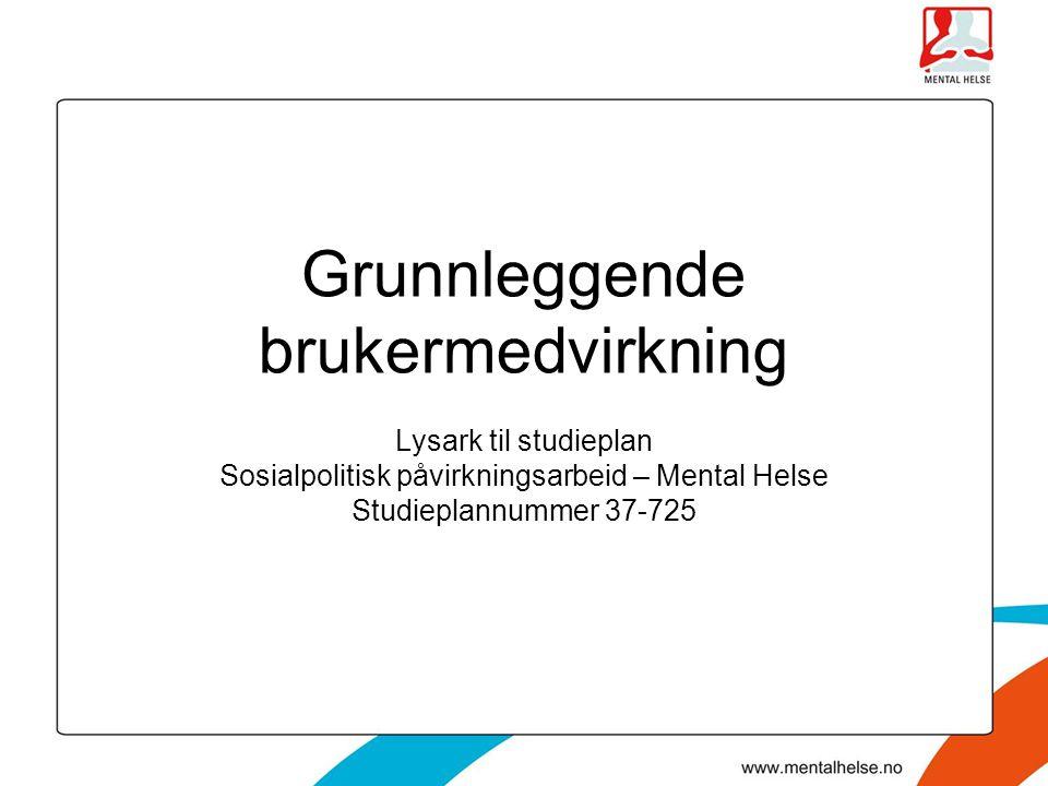 Grunnleggende brukermedvirkning Lysark til studieplan Sosialpolitisk påvirkningsarbeid – Mental Helse Studieplannummer 37-725