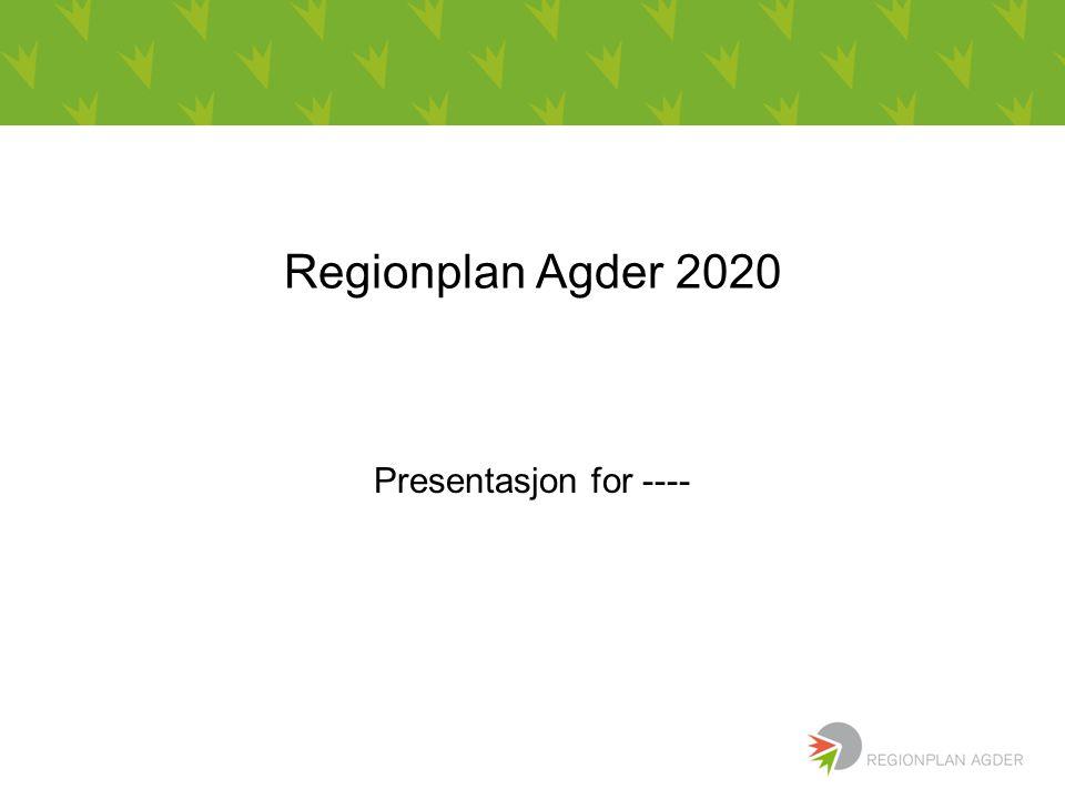 Regionplan Agder 2020 Presentasjon for ----