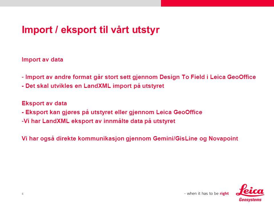 4 Import / eksport til vårt utstyr Import av data - Import av andre format går stort sett gjennom Design To Field i Leica GeoOffice - Det skal utvikle