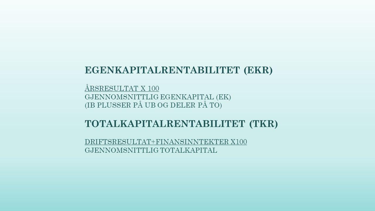 EGENKAPITALRENTABILITET (EKR) ÅRSRESULTAT X 100 GJENNOMSNITTLIG EGENKAPITAL (EK) (IB PLUSSER PÅ UB OG DELER PÅ TO) TOTALKAPITALRENTABILITET (TKR) DRIF