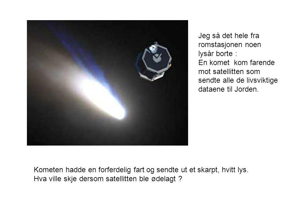 Jeg så det hele fra romstasjonen noen lysår borte : En komet kom farende mot satellitten som sendte alle de livsviktige dataene til Jorden.