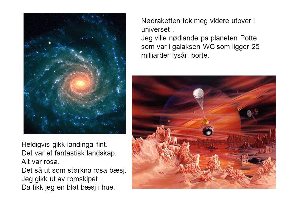 Nødraketten tok meg videre utover i universet. Jeg ville nødlande på planeten Potte som var i galaksen WC som ligger 25 milliarder lysår borte. Heldig