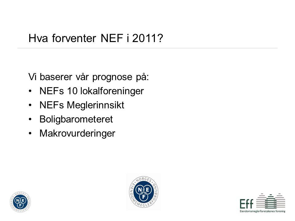 Hva forventer NEF i 2011? Vi baserer vår prognose på: NEFs 10 lokalforeninger NEFs Meglerinnsikt Boligbarometeret Makrovurderinger