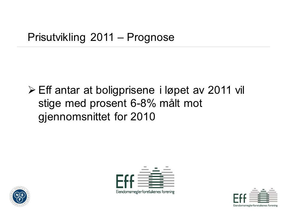 Prisutvikling 2011 – Prognose  Eff antar at boligprisene i løpet av 2011 vil stige med prosent 6-8% målt mot gjennomsnittet for 2010