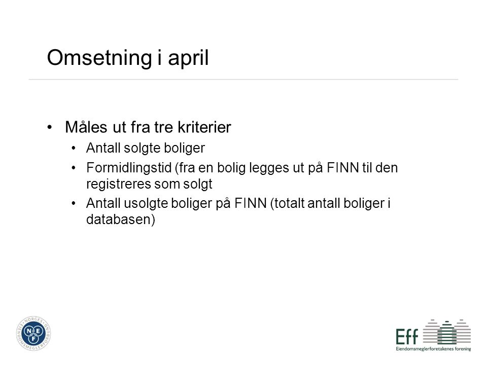 Omsetning i april Måles ut fra tre kriterier Antall solgte boliger Formidlingstid (fra en bolig legges ut på FINN til den registreres som solgt Antall usolgte boliger på FINN (totalt antall boliger i databasen)