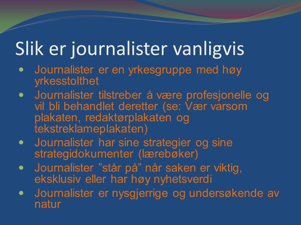 Slik er journalister vanligvis Journalister er en yrkesgruppe med høy yrkesstolthet Journalister tilstreber å være profesjonelle og vil bli behandlet deretter (se: Vær varsom plakaten, redaktørplakaten og tekstreklameplakaten) Journalister har sine strategier og sine strategidokumenter (lærebøker) Journalister står på når saken er viktig, eksklusiv eller har høy nyhetsverdi Journalister er nysgjerrige og undersøkende av natur