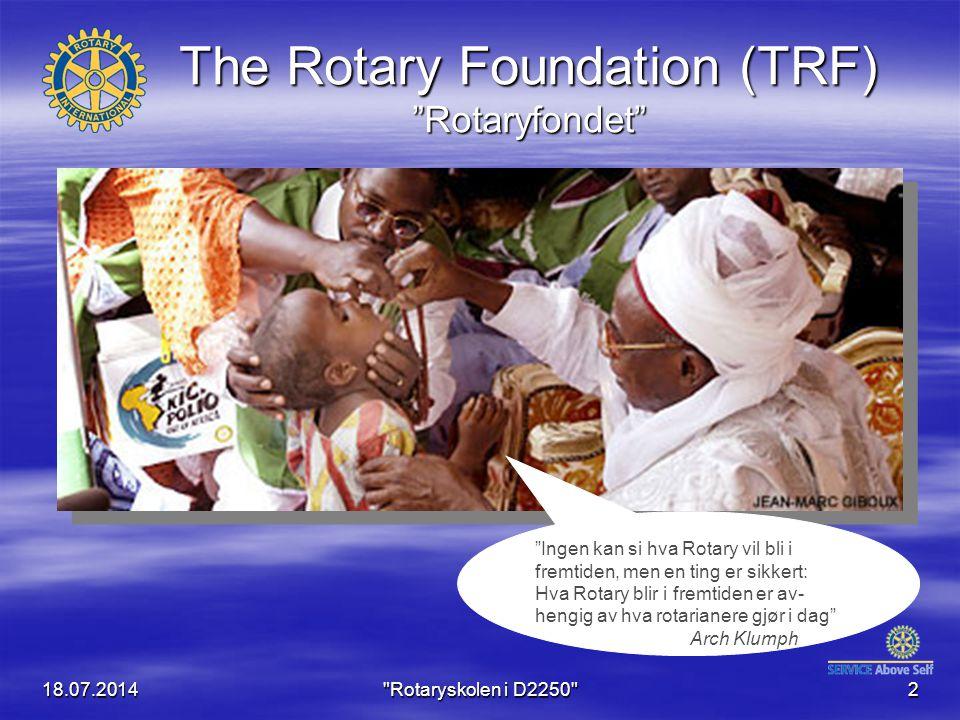 18.07.2014 Rotaryskolen i D2250 2 The Rotary Foundation (TRF) Rotaryfondet Ingen kan si hva Rotary vil bli i fremtiden, men en ting er sikkert: Hva Rotary blir i fremtiden er av- hengig av hva rotarianere gjør i dag Arch Klumph