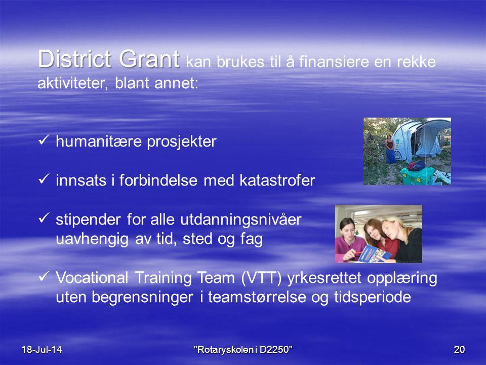 18-Jul-14 Rotaryskolen i D2250 20 District Grant District Grant kan brukes til å finansiere en rekke aktiviteter, blant annet: humanitære prosjekter innsats i forbindelse med katastrofer stipender for alle utdanningsnivåer uavhengig av tid, sted og fag Vocational Training Team (VTT) yrkesrettet opplæring uten begrensninger i teamstørrelse og tidsperiode