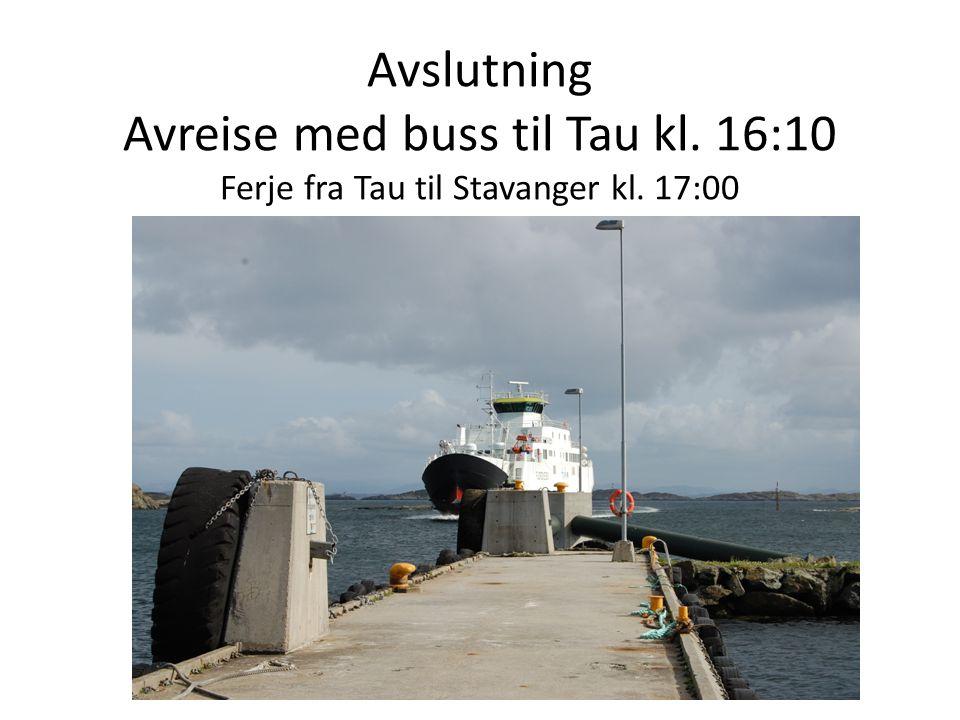 Avslutning Avreise med buss til Tau kl. 16:10 Ferje fra Tau til Stavanger kl. 17:00