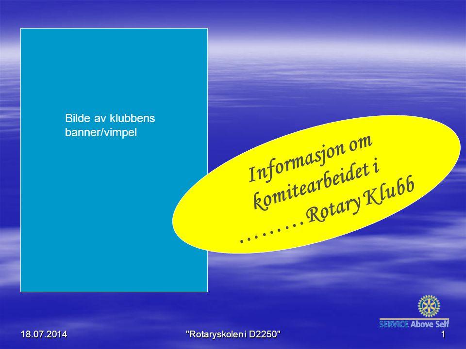 18.07.2014 Rotaryskolen i D2250 1 Informasjon om komitearbeidet i ………Rotary Klubb Bilde av klubbens banner/vimpel