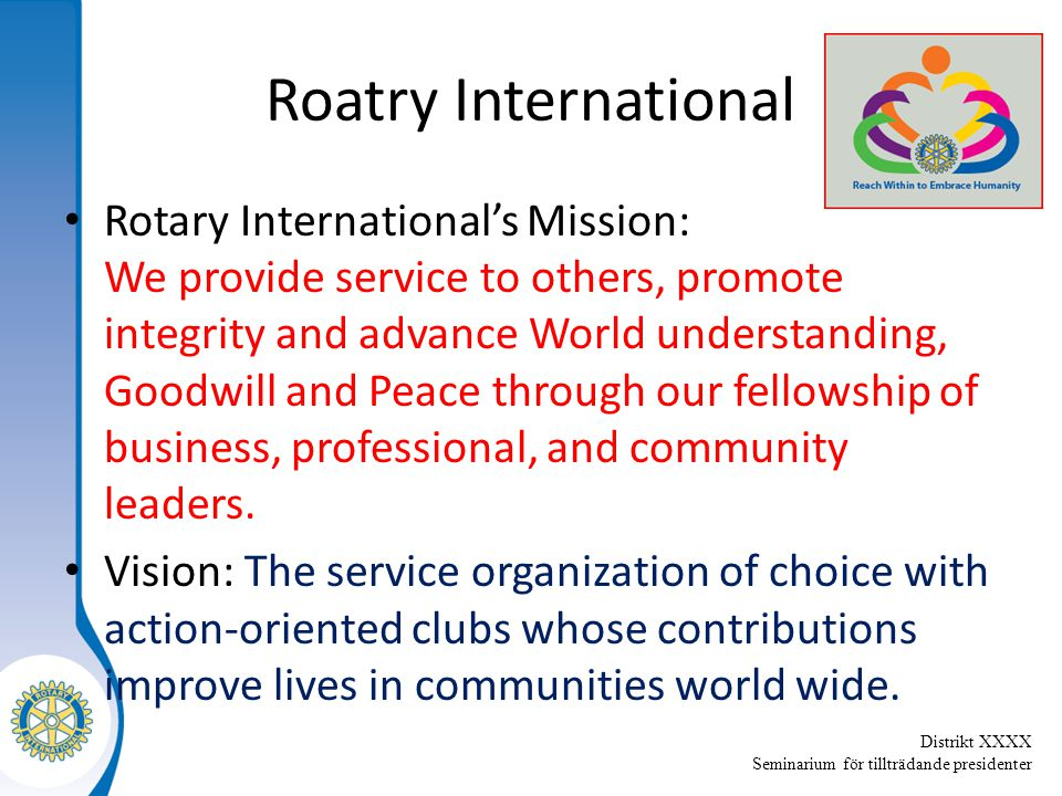 Distrikt XXXX Seminarium för tillträdande presidenter Roatry International Rotary International's Mission: We provide service to others, promote integrity and advance World understanding, Goodwill and Peace through our fellowship of business, professional, and community leaders.