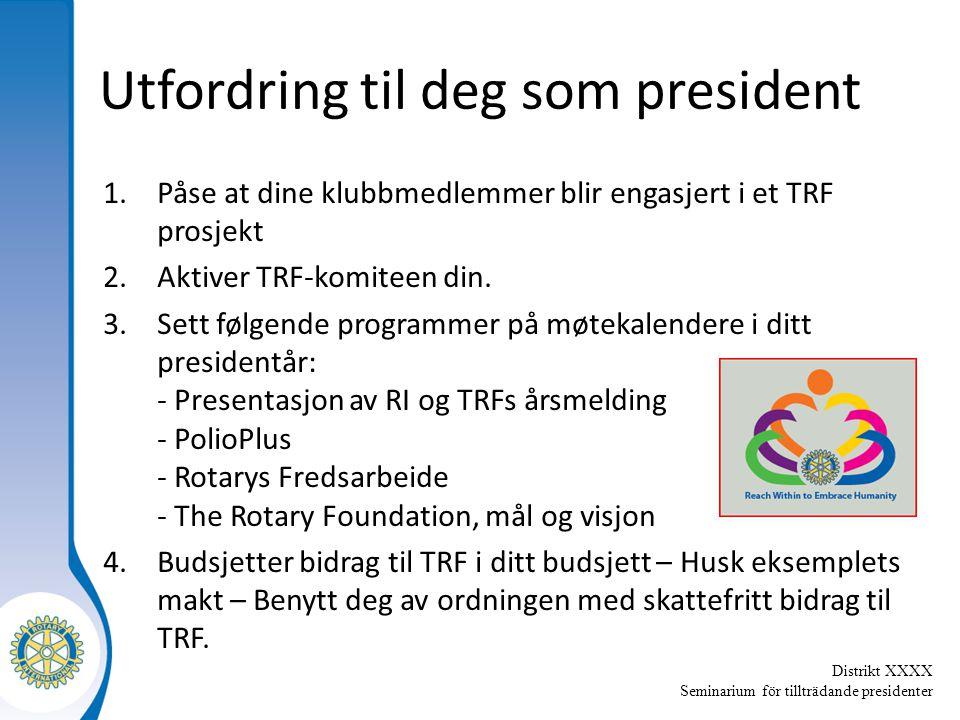 Distrikt XXXX Seminarium för tillträdande presidenter Utfordring til deg som president 1.Påse at dine klubbmedlemmer blir engasjert i et TRF prosjekt 2.Aktiver TRF-komiteen din.