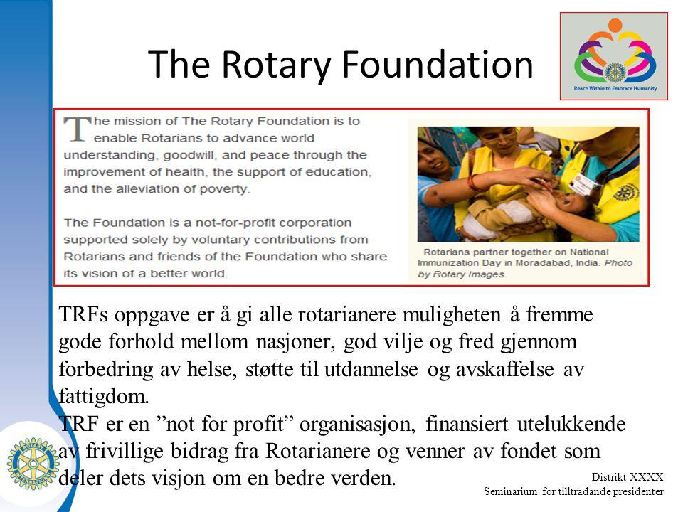Distrikt XXXX Seminarium för tillträdande presidenter The Rotary Foundation TRFs oppgave er å gi alle rotarianere muligheten å fremme gode forhold mellom nasjoner, god vilje og fred gjennom forbedring av helse, støtte til utdannelse og avskaffelse av fattigdom.