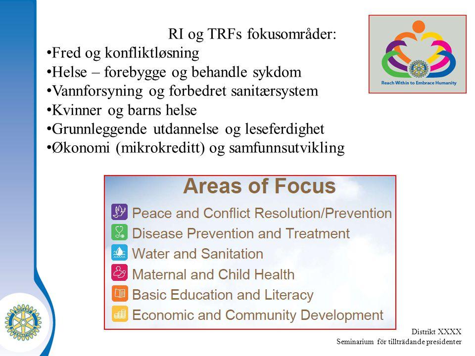 Distrikt XXXX Seminarium för tillträdande presidenter RI og TRFs fokusområder: Fred og konfliktløsning Helse – forebygge og behandle sykdom Vannforsyning og forbedret sanitærsystem Kvinner og barns helse Grunnleggende utdannelse og leseferdighet Økonomi (mikrokreditt) og samfunnsutvikling