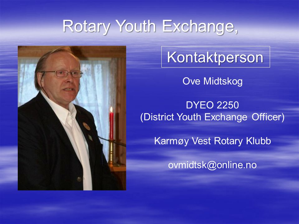Rotary Youth Exchange, Ove Midtskog DYEO 2250 (District Youth Exchange Officer) Karmøy Vest Rotary Klubb ovmidtsk@online.no Kontaktperson