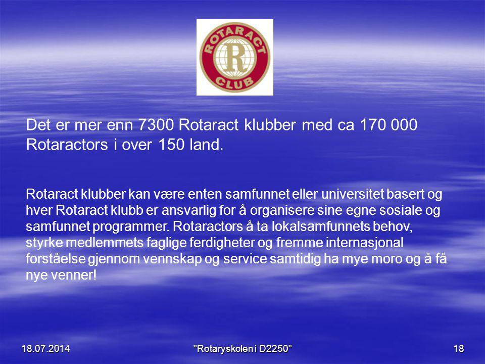18.07.2014 Rotaryskolen i D2250 18 Det er mer enn 7300 Rotaract klubber med ca 170 000 Rotaractors i over 150 land.