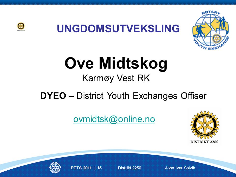 UNGDOMSUTVEKSLING DYEO – District Youth Exchanges Offiser Ove Midtskog Karmøy Vest RK ovmidtsk@online.no PETS 2011 | 15Distrikt 2250John Ivar Solvik