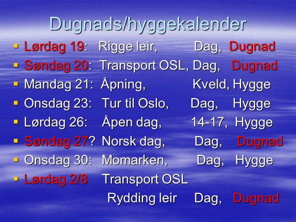 Dugnads/hyggekalender  Lørdag 19: Rigge leir, Dag, Dugnad  Søndag 20: Transport OSL, Dag, Dugnad  Mandag 21: Åpning, Kveld, Hygge  Onsdag 23:Tur til Oslo, Dag, Hygge  Lørdag 26: Åpen dag,14-17, Hygge  Søndag 27 Norsk dag, Dag, Dugnad  Onsdag 30:Momarken, Dag, Hygge  Lørdag 2/8 Transport OSL Rydding leir Dag, Dugnad Rydding leir Dag, Dugnad