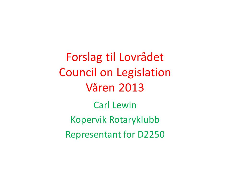 Forslag til Lovrådet Council on Legislation Våren 2013 Carl Lewin Kopervik Rotaryklubb Representant for D2250