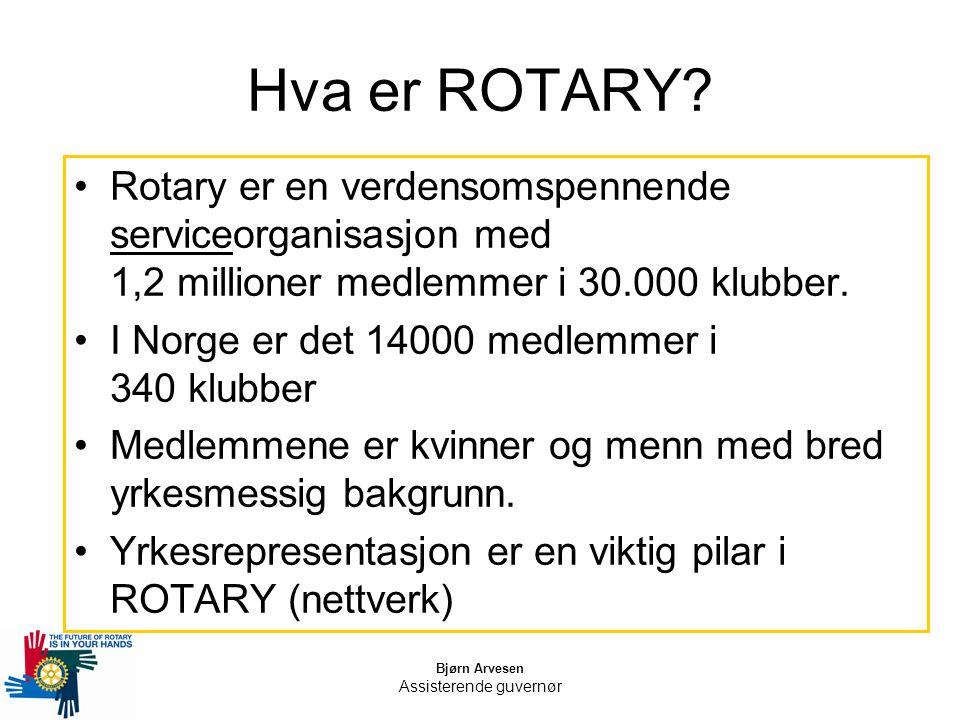 Bjørn Arvesen Assisterende guvernør Hva er ROTARY? Rotary er en verdensomspennende serviceorganisasjon med 1,2 millioner medlemmer i 30.000 klubber. I
