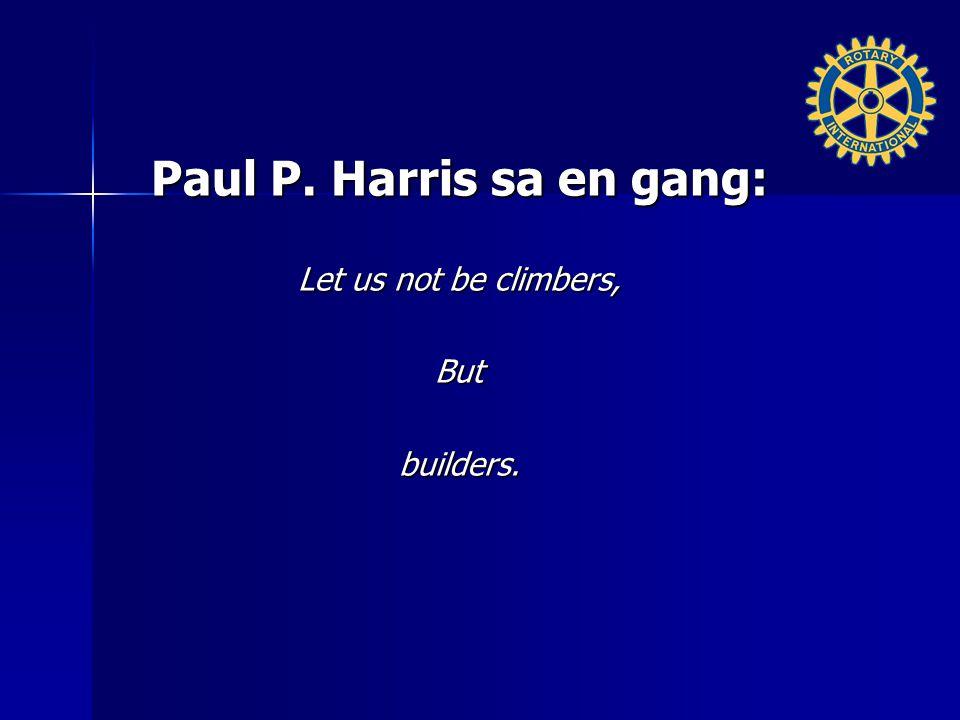 Paul P. Harris sa en gang: Let us not be climbers, Butbuilders.