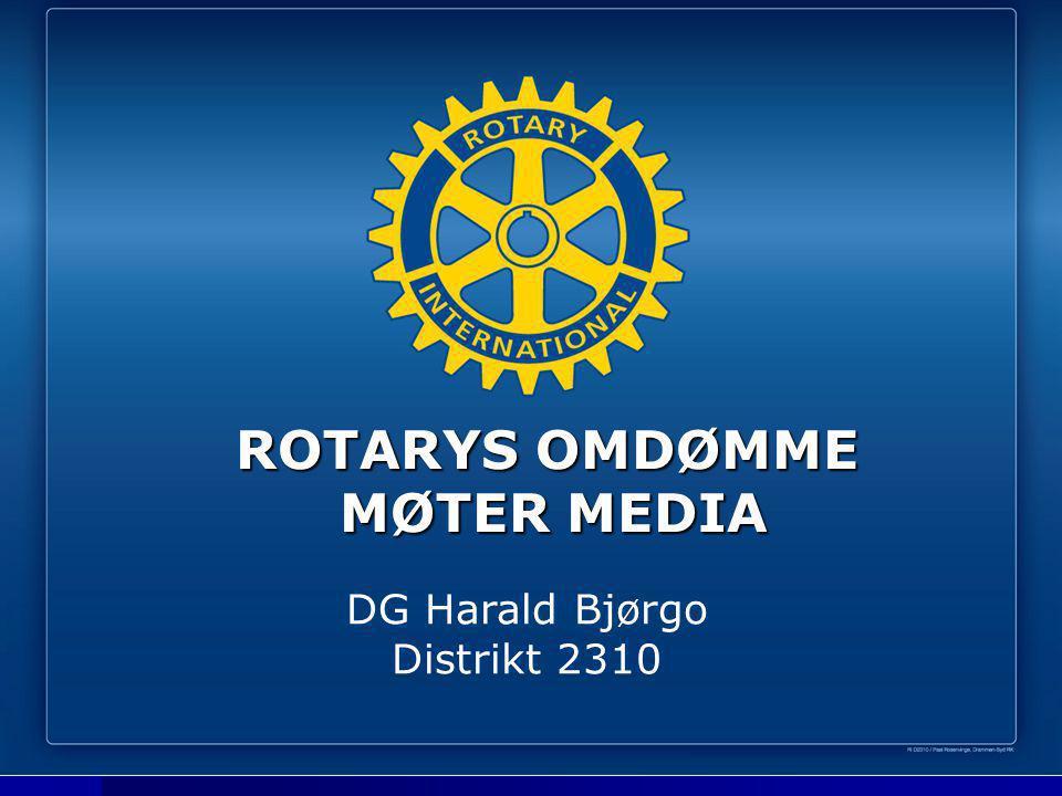 ROTARYS OMDØMME MØTER MEDIA ROTARYS OMDØMME MØTER MEDIA DG Harald Bjørgo Distrikt 2310