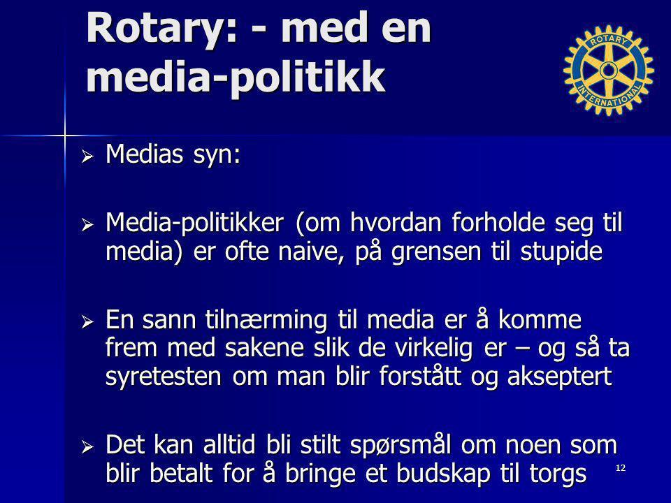 Rotary: - med en media-politikk  Medias syn:  Media-politikker (om hvordan forholde seg til media) er ofte naive, på grensen til stupide  En sann tilnærming til media er å komme frem med sakene slik de virkelig er – og så ta syretesten om man blir forstått og akseptert  Det kan alltid bli stilt spørsmål om noen som blir betalt for å bringe et budskap til torgs 12