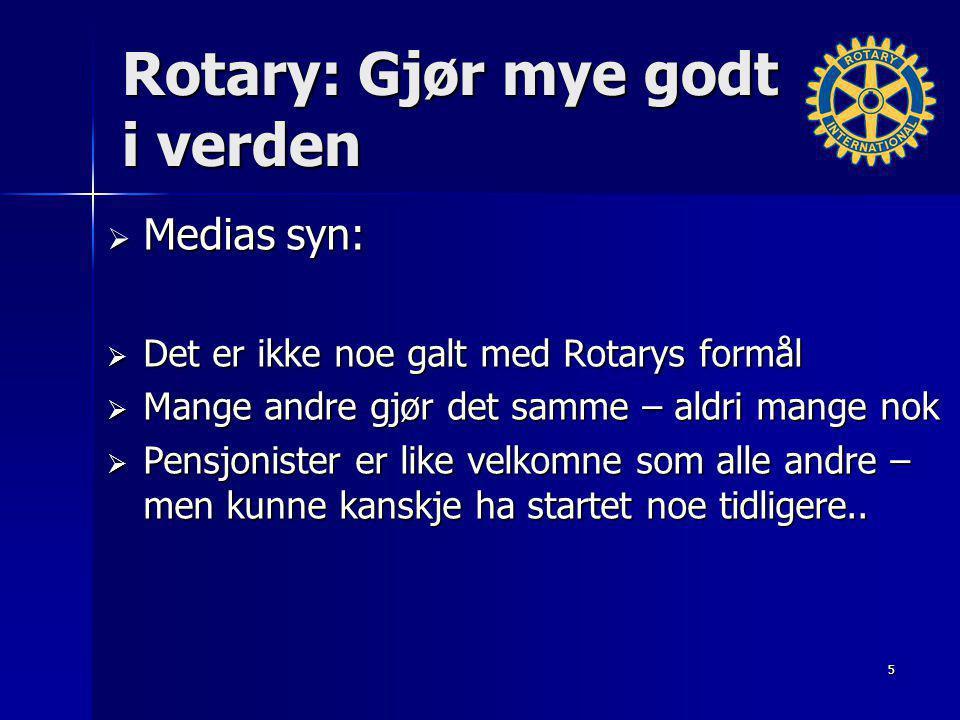 Rotary: Gjør mye godt i verden  Medias syn:  Det er ikke noe galt med Rotarys formål  Mange andre gjør det samme – aldri mange nok  Pensjonister er like velkomne som alle andre – men kunne kanskje ha startet noe tidligere..