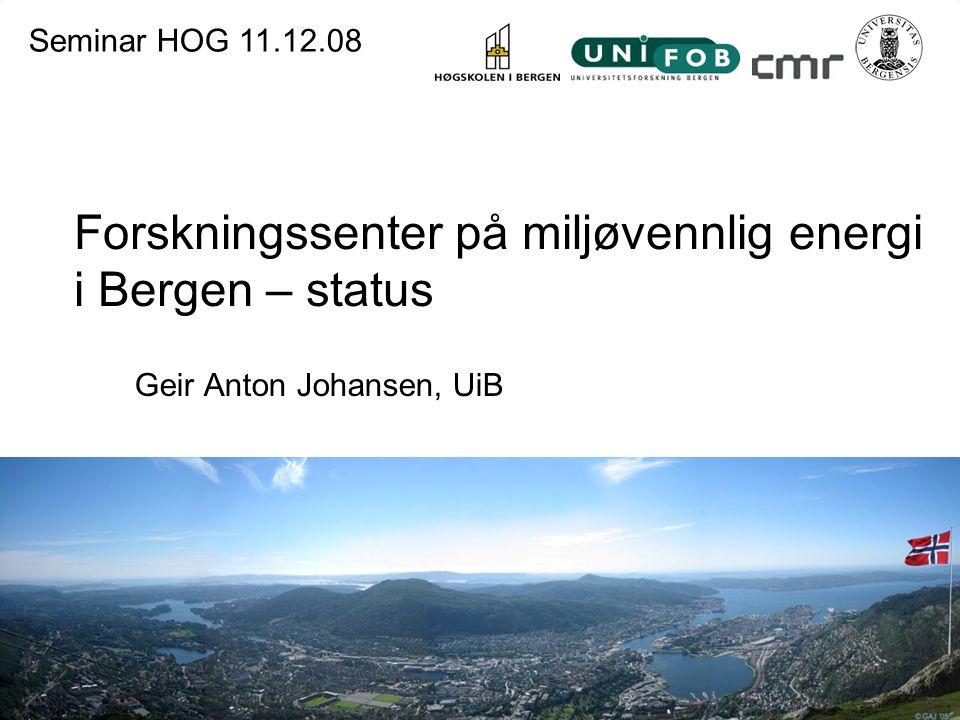 Forskningssenter på miljøvennlig energi i Bergen – status Geir Anton Johansen, UiB Seminar HOG 11.12.08