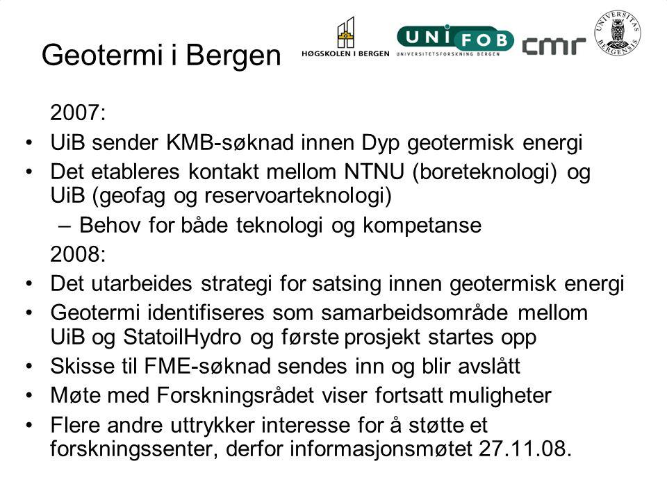 Geotermi i Bergen 2007: UiB sender KMB-søknad innen Dyp geotermisk energi Det etableres kontakt mellom NTNU (boreteknologi) og UiB (geofag og reservoarteknologi) –Behov for både teknologi og kompetanse 2008: Det utarbeides strategi for satsing innen geotermisk energi Geotermi identifiseres som samarbeidsområde mellom UiB og StatoilHydro og første prosjekt startes opp Skisse til FME-søknad sendes inn og blir avslått Møte med Forskningsrådet viser fortsatt muligheter Flere andre uttrykker interesse for å støtte et forskningssenter, derfor informasjonsmøtet 27.11.08.
