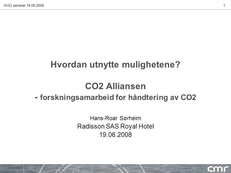 HOG seminar 19.06.20081 Hvordan utnytte mulighetene? CO2 Alliansen - forskningsamarbeid for håndtering av CO2 Hans-Roar Sørheim Radisson SAS Royal Hot