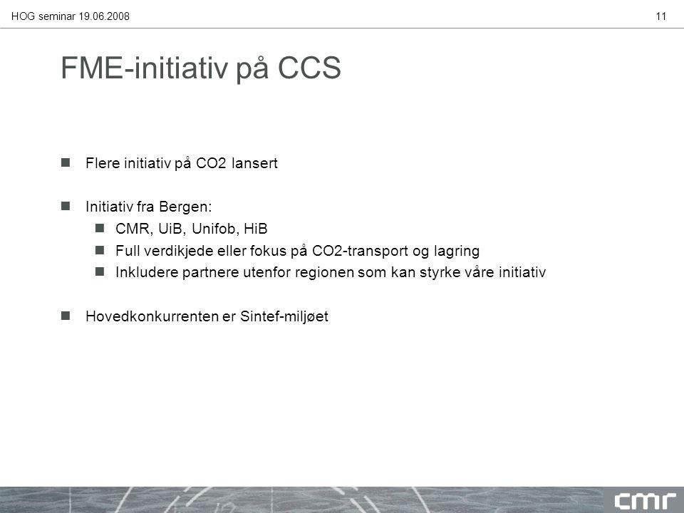 HOG seminar 19.06.200811 FME-initiativ på CCS nFlere initiativ på CO2 lansert nInitiativ fra Bergen: nCMR, UiB, Unifob, HiB nFull verdikjede eller fokus på CO2-transport og lagring nInkludere partnere utenfor regionen som kan styrke våre initiativ nHovedkonkurrenten er Sintef-miljøet