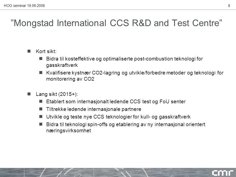 HOG seminar 19.06.20088 Mongstad International CCS R&D and Test Centre nKort sikt: nBidra til kosteffektive og optimaliserte post-combustion teknologi for gasskraftverk nKvalifisere kystnær CO2-lagring og utvikle/forbedre metoder og teknologi for monitorering av CO2 nLang sikt (2015+): nEtablert som internasjonalt ledende CCS test og FoU senter nTiltrekke ledende internasjonale partnere nUtvikle og teste nye CCS teknologier for kull- og gasskraftverk nBidra til teknologi spin-offs og etablering av ny internasjonal orientert næringsvirksomhet