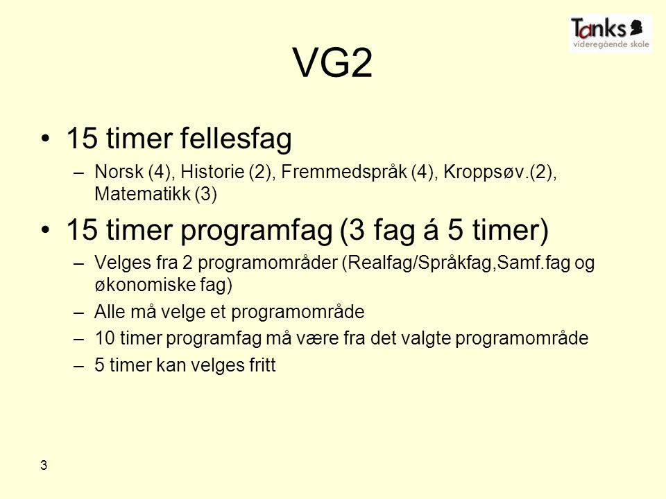 3 VG2 15 timer fellesfag –Norsk (4), Historie (2), Fremmedspråk (4), Kroppsøv.(2), Matematikk (3) 15 timer programfag (3 fag á 5 timer) –Velges fra 2 programområder (Realfag/Språkfag,Samf.fag og økonomiske fag) –Alle må velge et programområde –10 timer programfag må være fra det valgte programområde –5 timer kan velges fritt