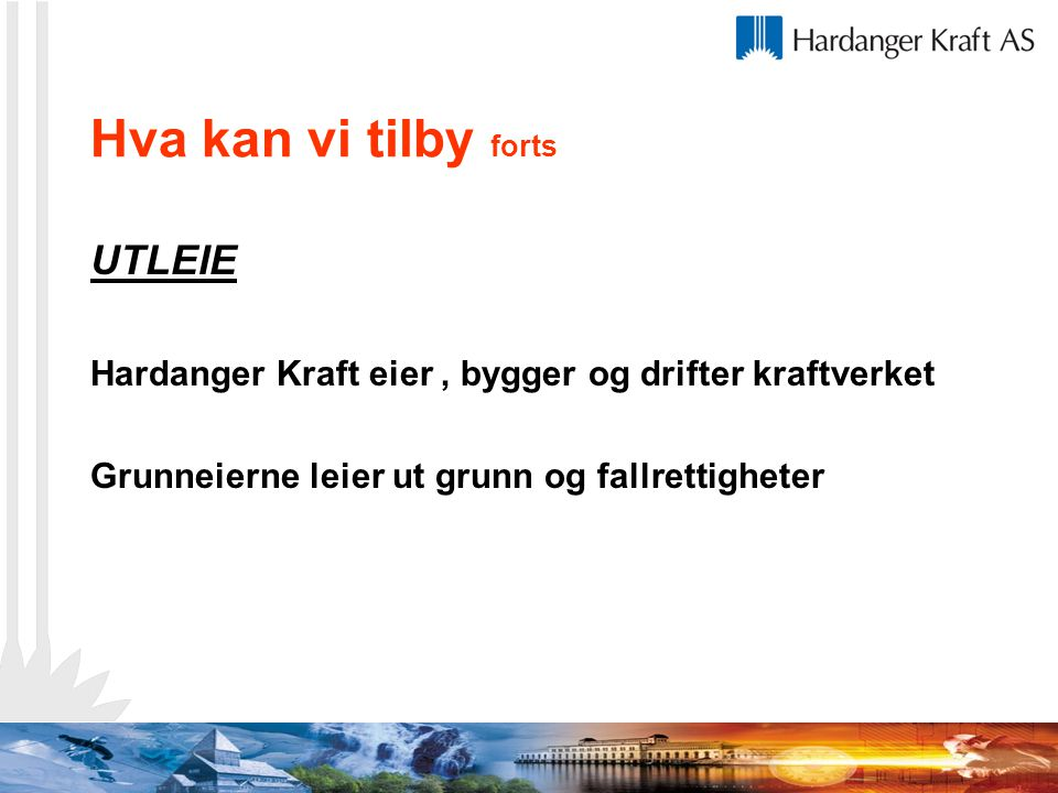 Hva kan vi tilby forts UTLEIE Hardanger Kraft eier, bygger og drifter kraftverket Grunneierne leier ut grunn og fallrettigheter