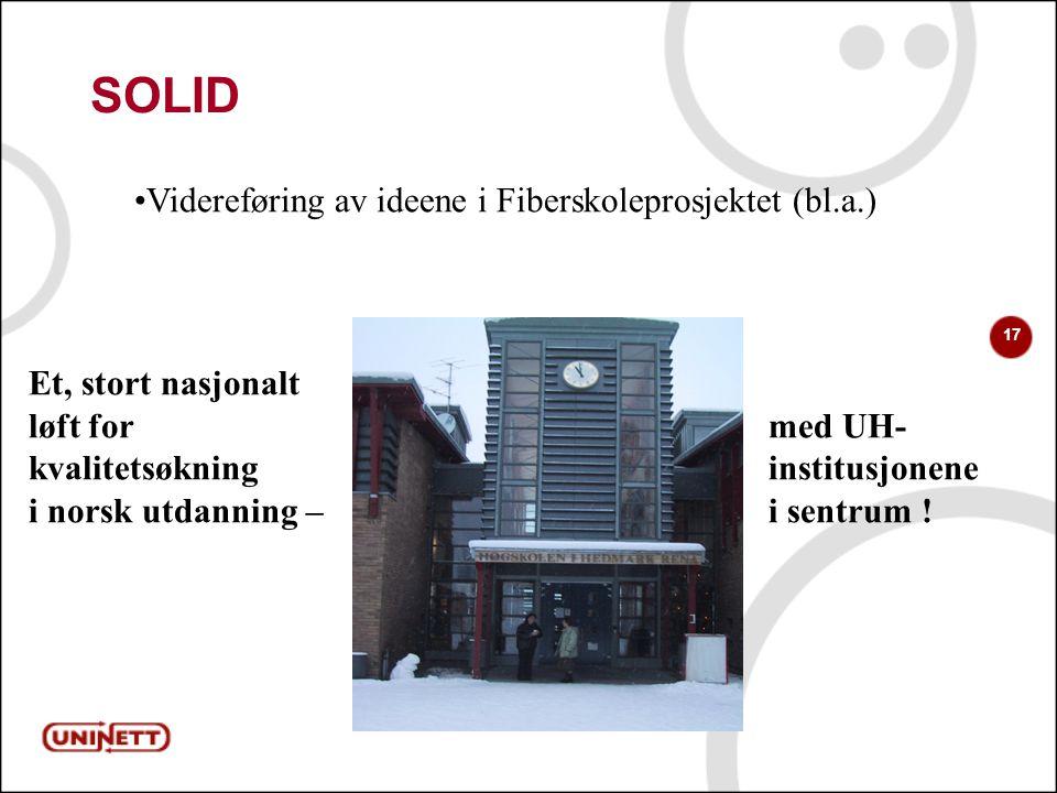 17 SOLID Videreføring av ideene i Fiberskoleprosjektet (bl.a.) Et, stort nasjonalt løft for med UH- kvalitetsøkning institusjonene i norsk utdanning – i sentrum !