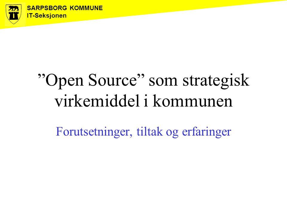 """SARPSBORG KOMMUNE IT-Seksjonen """"Open Source"""" som strategisk virkemiddel i kommunen Forutsetninger, tiltak og erfaringer"""