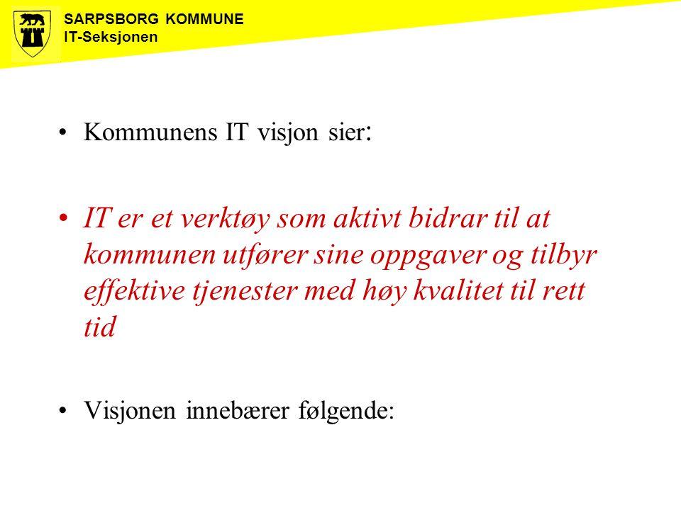 SARPSBORG KOMMUNE IT-Seksjonen Kommunens IT visjon sier : IT er et verktøy som aktivt bidrar til at kommunen utfører sine oppgaver og tilbyr effektive