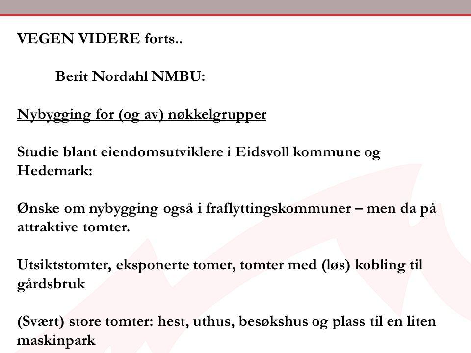VEGEN VIDERE forts.. Berit Nordahl NMBU: Nybygging for (og av) nøkkelgrupper Studie blant eiendomsutviklere i Eidsvoll kommune og Hedemark: Ønske om n