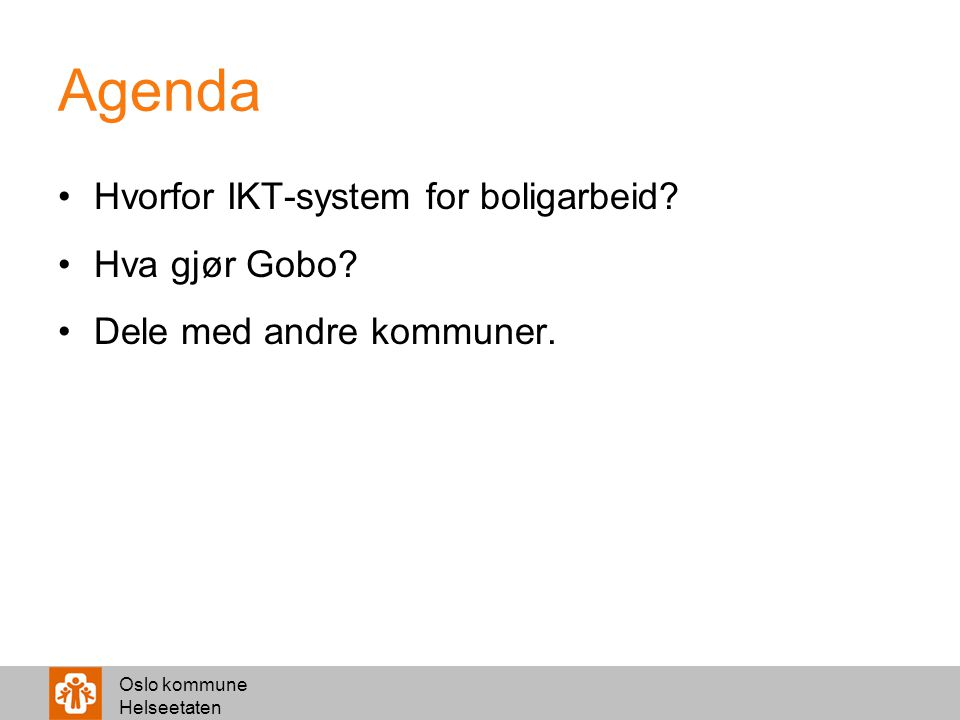 Oslo kommune Helseetaten Agenda Hvorfor IKT-system for boligarbeid? Hva gjør Gobo? Dele med andre kommuner.