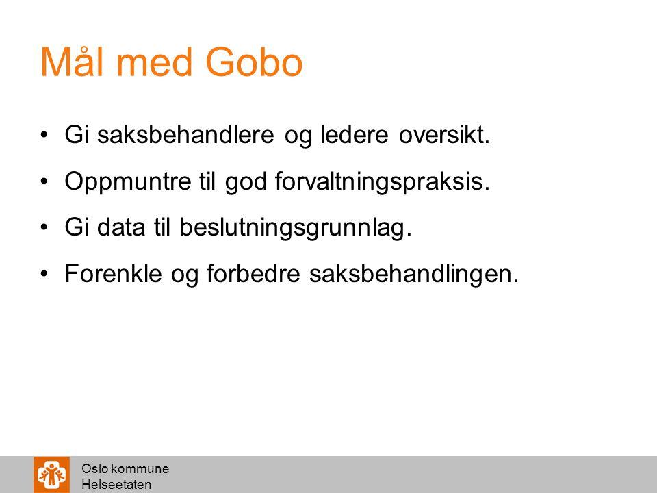 Oslo kommune Helseetaten Mål med Gobo Gi saksbehandlere og ledere oversikt. Oppmuntre til god forvaltningspraksis. Gi data til beslutningsgrunnlag. Fo