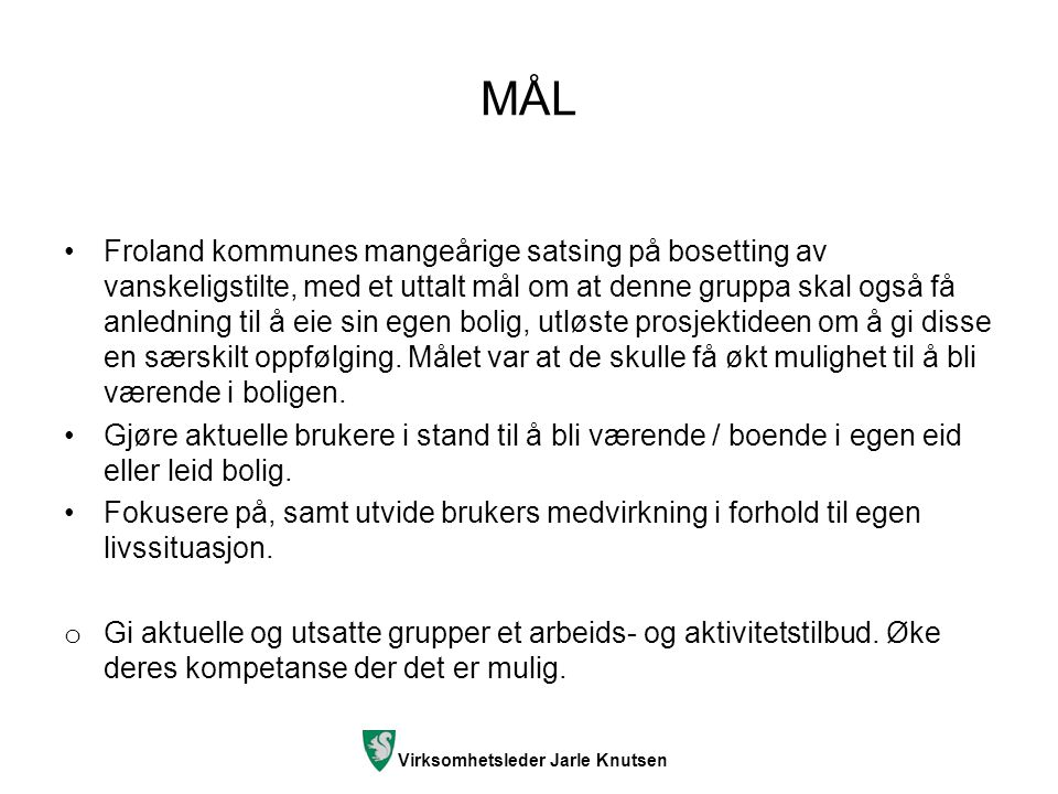 Virksomhetsleder Jarle Knutsen MÅL Froland kommunes mangeårige satsing på bosetting av vanskeligstilte, med et uttalt mål om at denne gruppa skal også få anledning til å eie sin egen bolig, utløste prosjektideen om å gi disse en særskilt oppfølging.