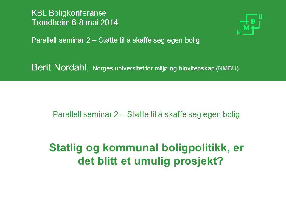 KBL Boligkonferanse Trondheim 6-8 mai 2014 Parallell seminar 2 – Støtte til å skaffe seg egen bolig Berit Nordahl, Norges universitet for miljø og bio