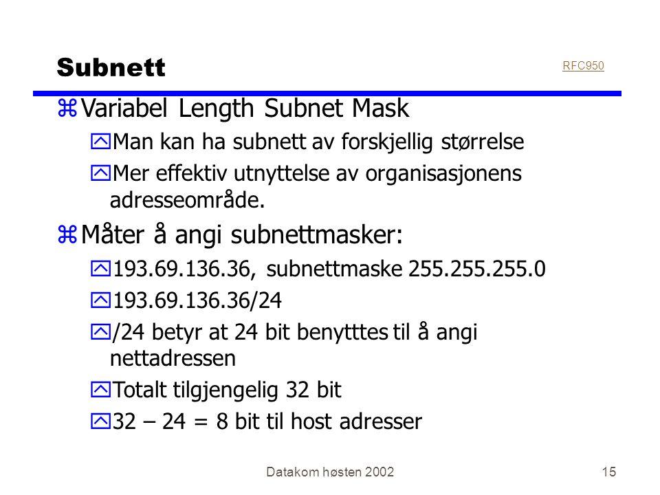 Datakom høsten 200215 Subnett zVariabel Length Subnet Mask yMan kan ha subnett av forskjellig størrelse yMer effektiv utnyttelse av organisasjonens adresseområde.