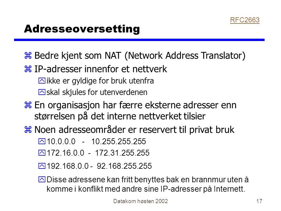 Datakom høsten 200217 Adresseoversetting zBedre kjent som NAT (Network Address Translator) zIP-adresser innenfor et nettverk yikke er gyldige for bruk utenfra yskal skjules for utenverdenen zEn organisasjon har færre eksterne adresser enn størrelsen på det interne nettverket tilsier  Noen adresseområder er reservert til privat bruk y10.0.0.0 - 10.255.255.255 y172.16.0.0 - 172.31.255.255 y192.168.0.0 - 92.168.255.255  Disse adressene kan fritt benyttes bak en brannmur uten å komme i konflikt med andre sine IP-adresser på Internett.