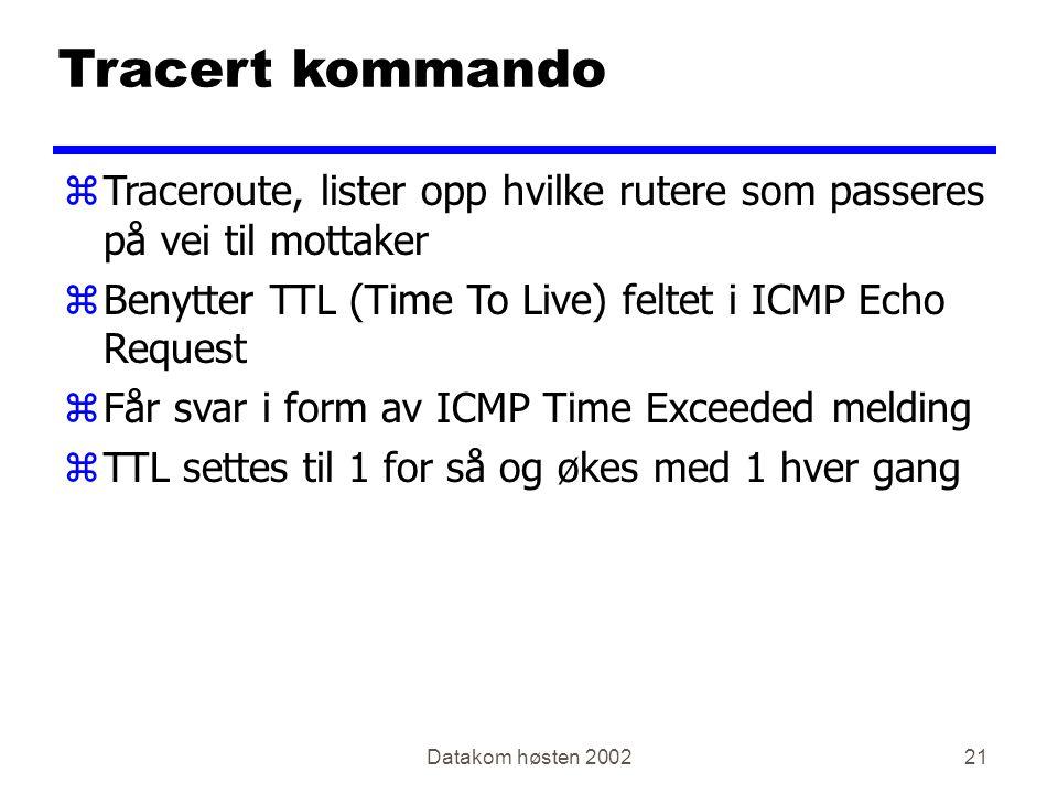 Datakom høsten 200221 Tracert kommando zTraceroute, lister opp hvilke rutere som passeres på vei til mottaker zBenytter TTL (Time To Live) feltet i ICMP Echo Request zFår svar i form av ICMP Time Exceeded melding zTTL settes til 1 for så og økes med 1 hver gang